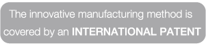 The innovative manufacturing method is  covered by an INTERNATIONAL PATENT
